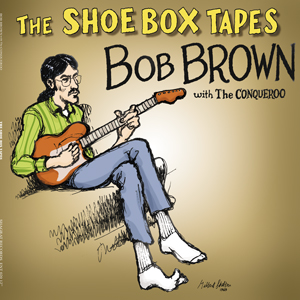 THE SHOE BOX TAPES – BOB BROWN With The Conqueroo